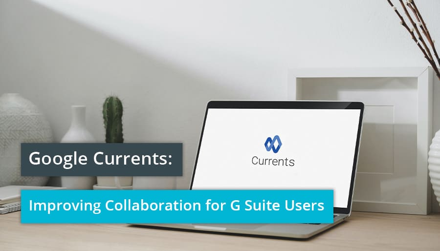 Google Currents: Improving Collaboration for G Suite Users.