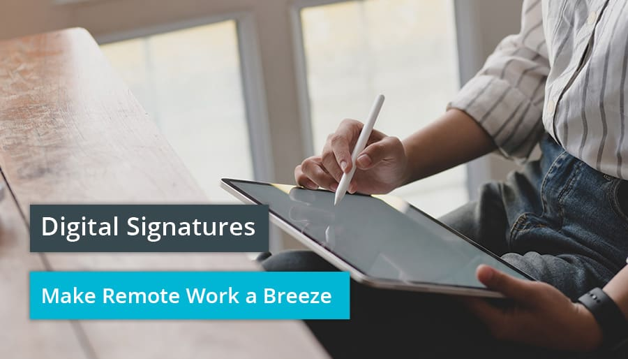 Digital Signatures Make Remote Work a Breeze.