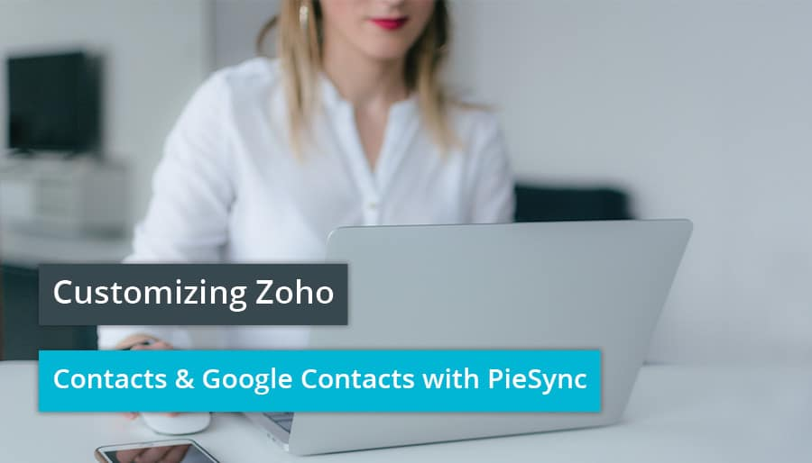 Customizing Zoho Contacts & Google Contacts with PieSync.