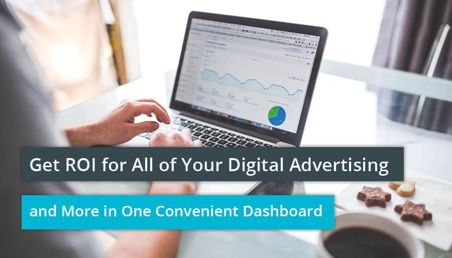Get ROI for All of Your Digital Advertising and More in One Convenient Dashboard.